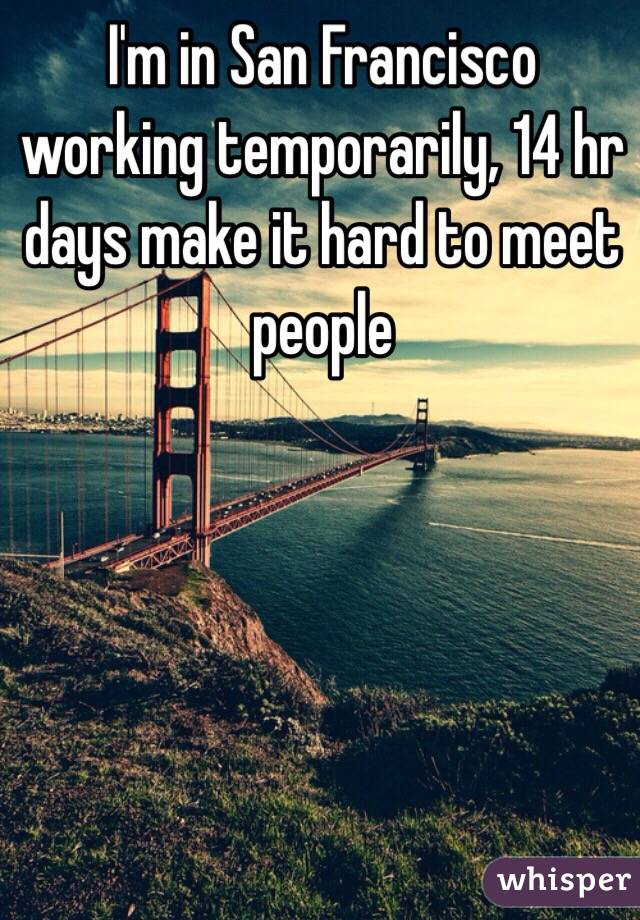 I'm in San Francisco working temporarily, 14 hr days make it hard to meet people