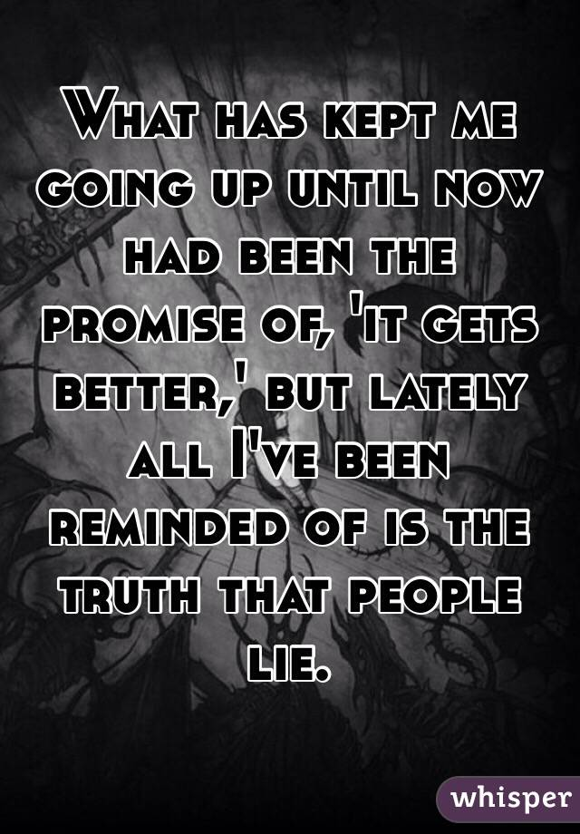 What has kept me going up until now had been the promise of, 'it gets better,' but lately all I've been reminded of is the truth that people lie.