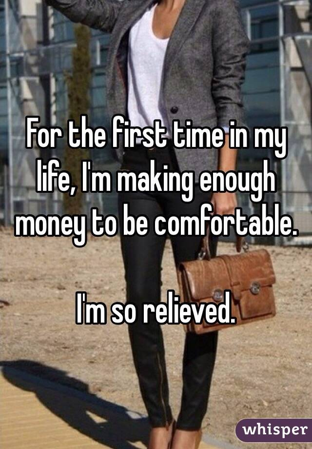 For the first time in my life, I'm making enough money to be comfortable.   I'm so relieved.