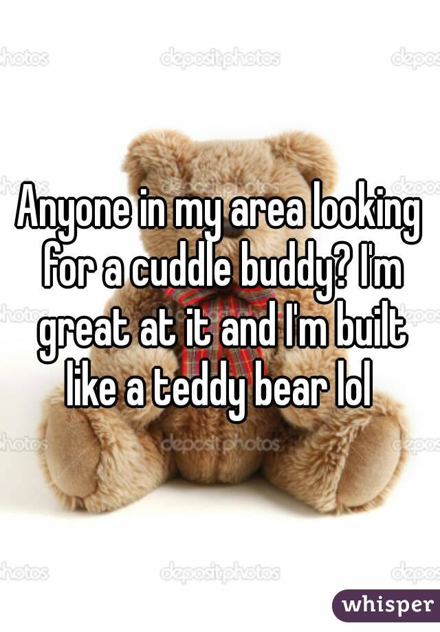 Anyone in my area looking for a cuddle buddy? I'm great at it and I'm built like a teddy bear lol