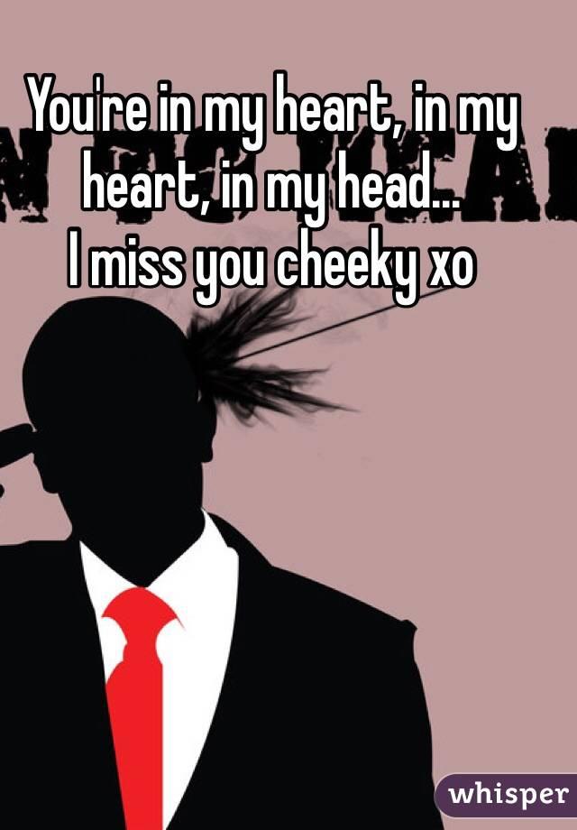 You're in my heart, in my heart, in my head... I miss you cheeky xo