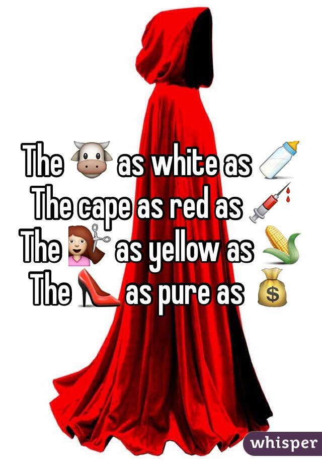 The 🐮 as white as 🍼 The cape as red as 💉 The 💇 as yellow as 🌽 The 👠 as pure as 💰