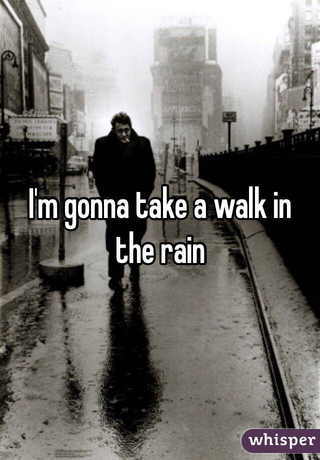 I'm gonna take a walk in the rain
