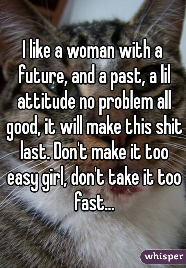 I like a woman with a future, and a past, a lil attitude no problem all good, it will make this shit last. Don't make it too easy girl, don't take it too fast...