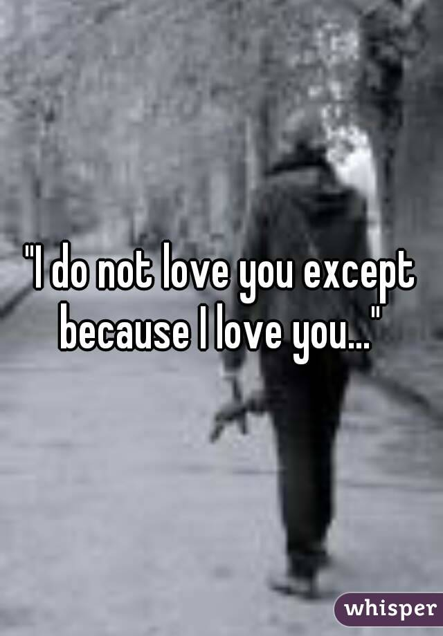 """""""I do not love you except because I love you..."""""""