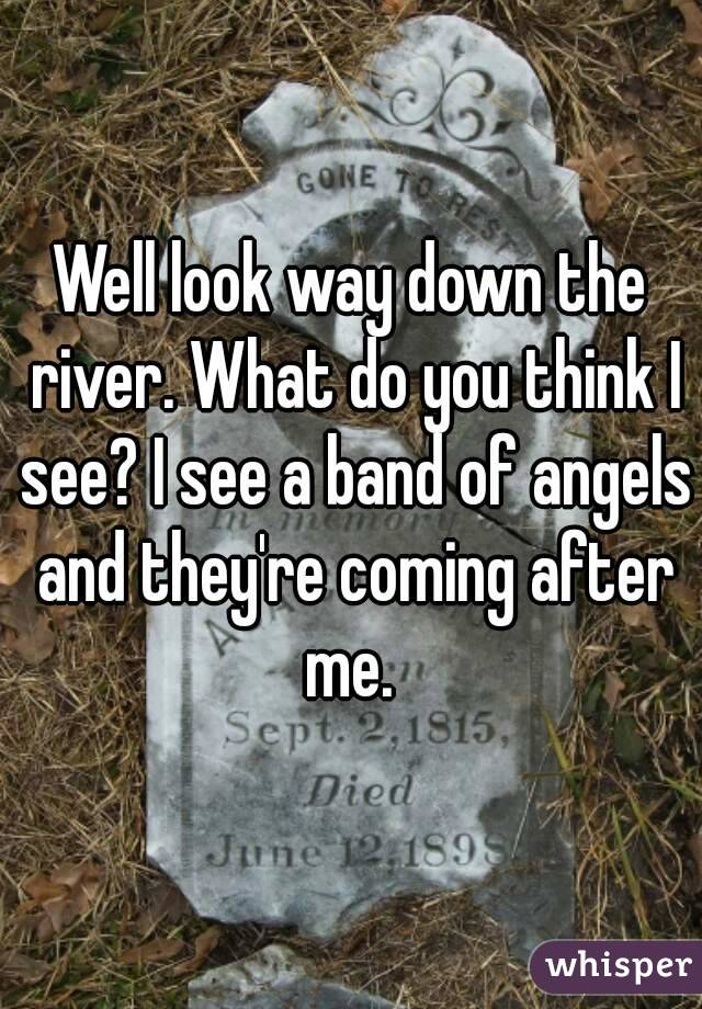 Well look way down the river. What do you think I see? I see a band of angels and they're coming after me.
