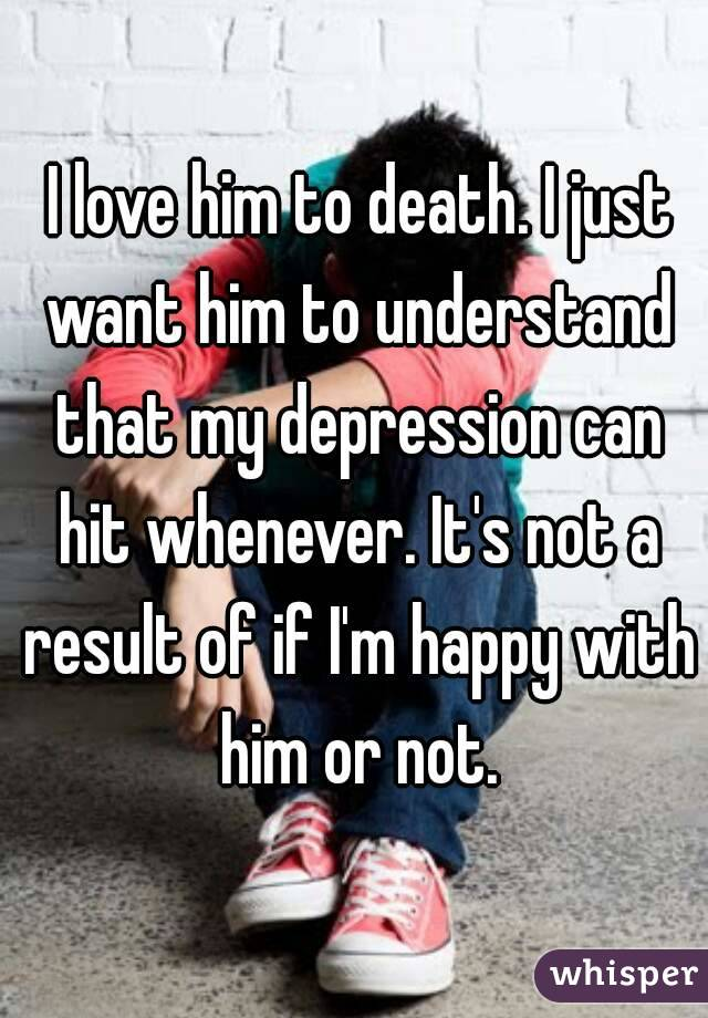 I love him to death. I just want him to understand that my depression can hit whenever. It's not a result of if I'm happy with him or not.