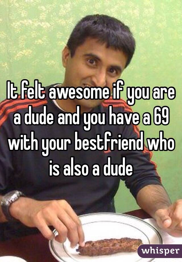 It felt awesome if you are a dude and you have a 69 with your bestfriend who is also a dude