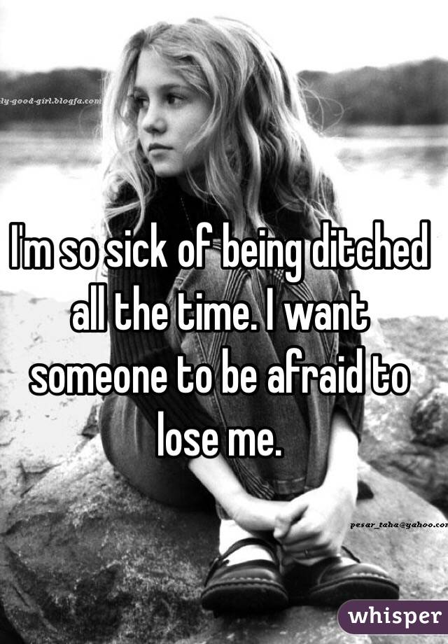 I'm so sick of being ditched all the time. I want someone to be afraid to lose me.