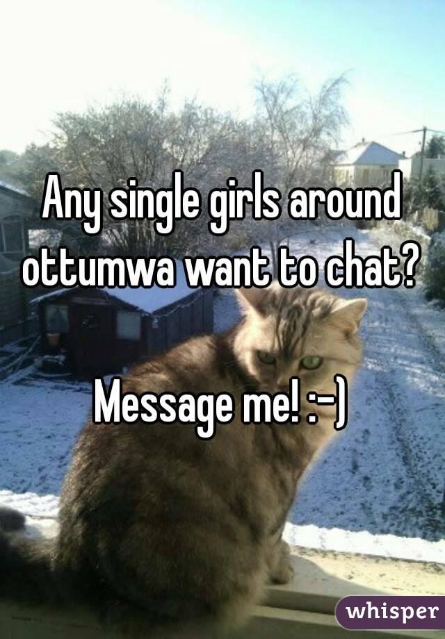 Any single girls around ottumwa want to chat?   Message me! :-)