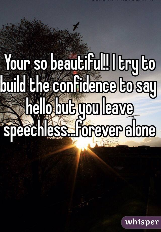 Your so beautiful!! I try to build the confidence to say hello but you leave speechless...forever alone