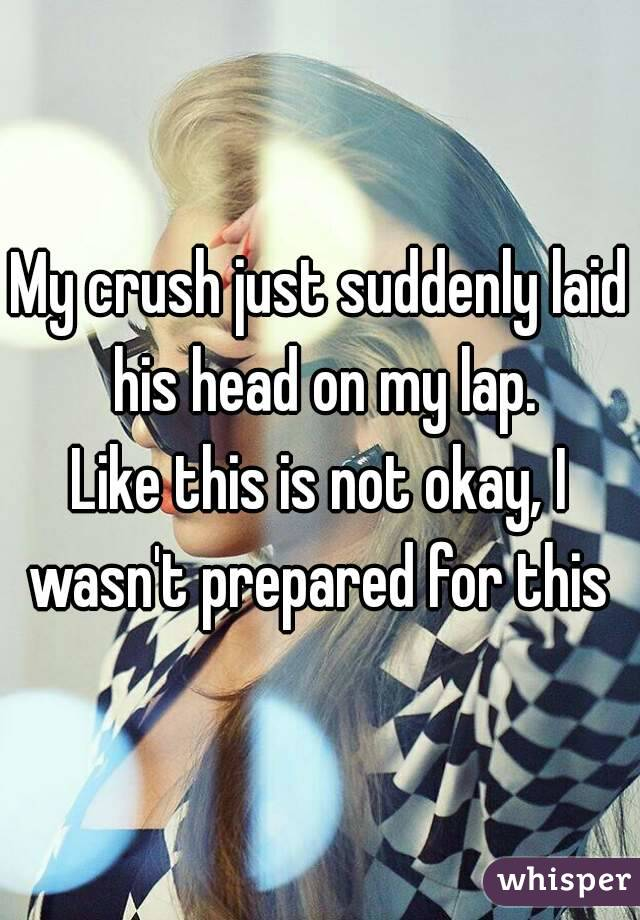 My crush just suddenly laid his head on my lap. Like this is not okay, I wasn't prepared for this