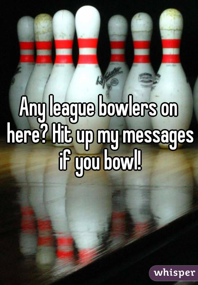 Any league bowlers on here? Hit up my messages if you bowl!