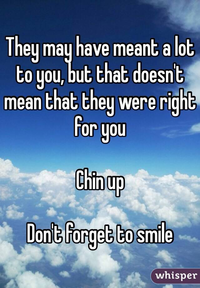 They may have meant a lot to you, but that doesn't mean that they were right for you  Chin up  Don't forget to smile