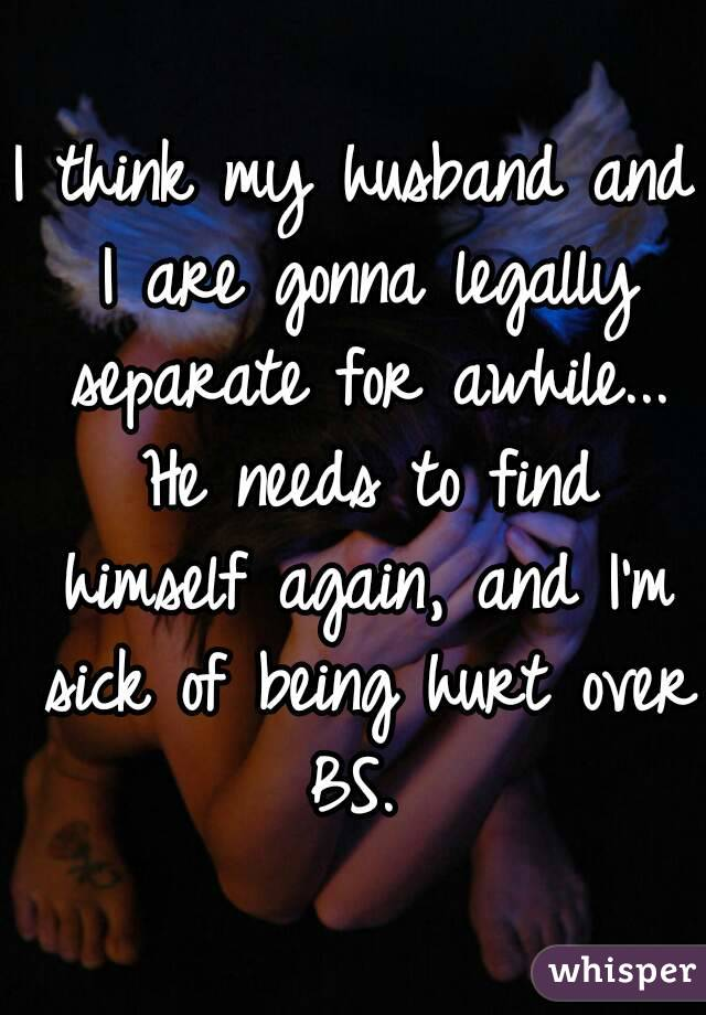 I think my husband and I are gonna legally separate for awhile... He needs to find himself again, and I'm sick of being hurt over BS.