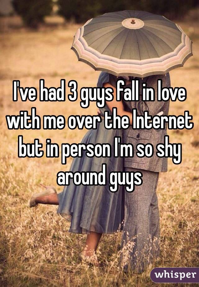 I've had 3 guys fall in love with me over the Internet but in person I'm so shy around guys