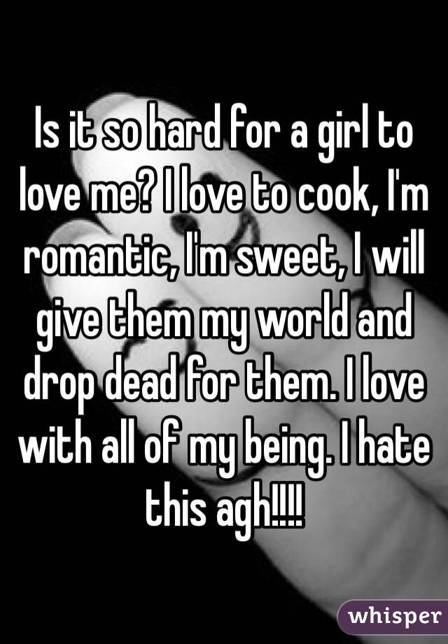 Is it so hard for a girl to love me? I love to cook, I'm romantic, I'm sweet, I will give them my world and drop dead for them. I love with all of my being. I hate this agh!!!!