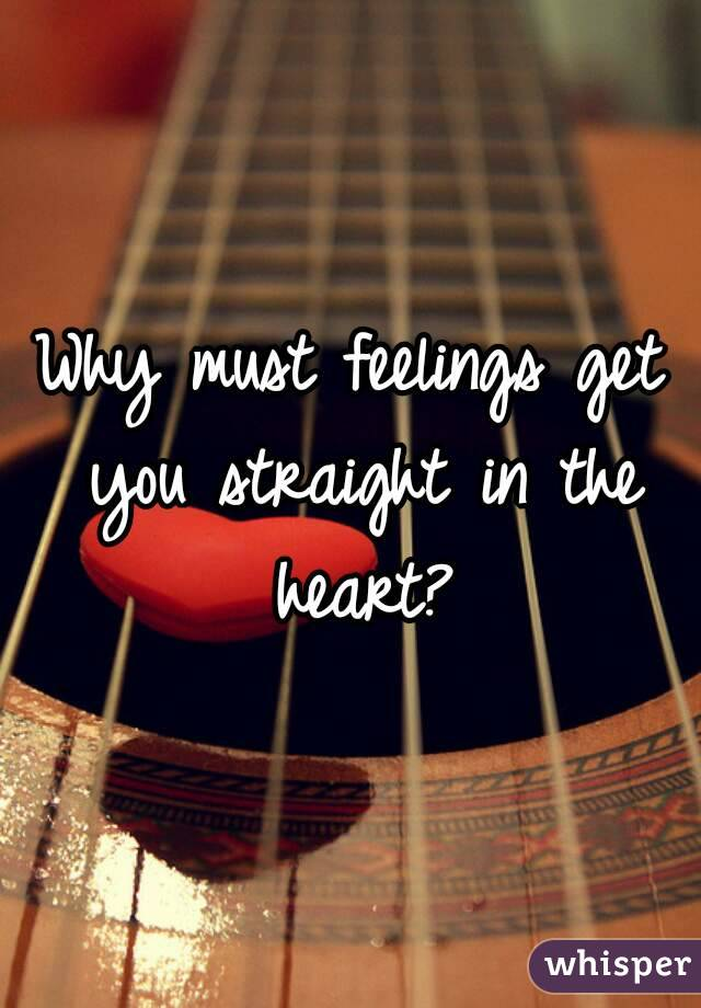 Why must feelings get you straight in the heart?
