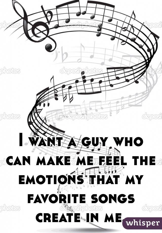 I want a guy who can make me feel the emotions that my favorite songs create in me.