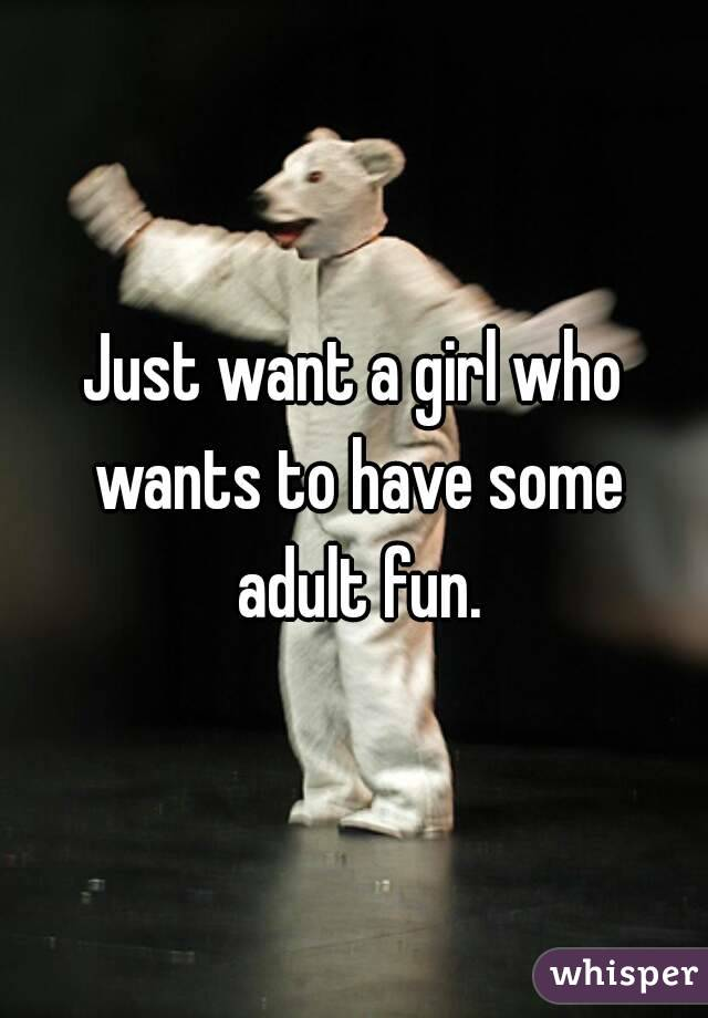 Just want a girl who wants to have some adult fun.