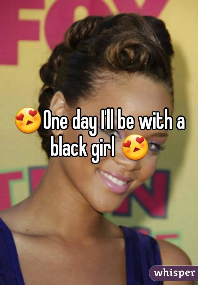 😍One day I'll be with a black girl 😍