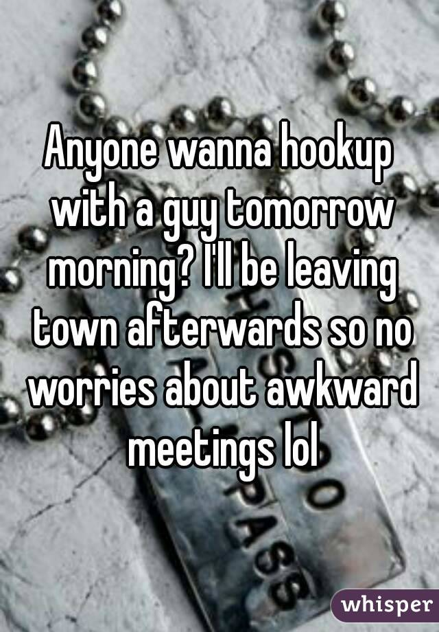 Anyone wanna hookup with a guy tomorrow morning? I'll be leaving town afterwards so no worries about awkward meetings lol