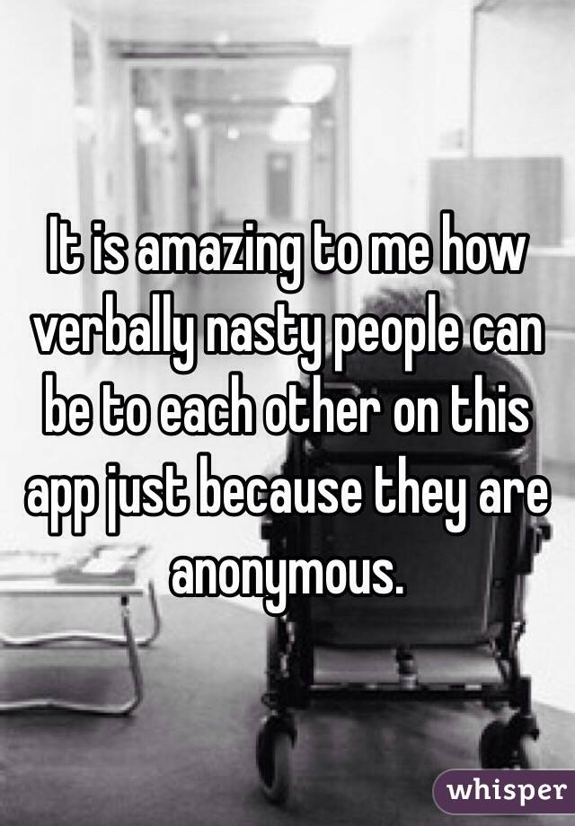 It is amazing to me how verbally nasty people can be to each other on this app just because they are anonymous.