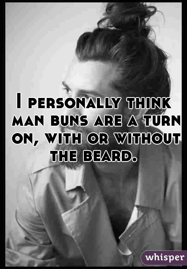 I personally think man buns are a turn on, with or without the beard.