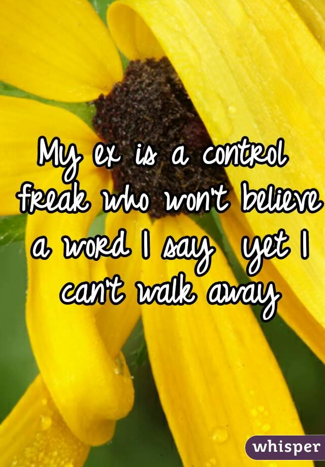 My ex is a control freak who won't believe a word I say  yet I can't walk away