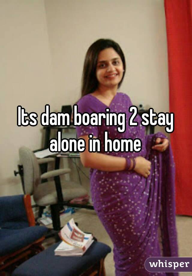 Its dam boaring 2 stay alone in home