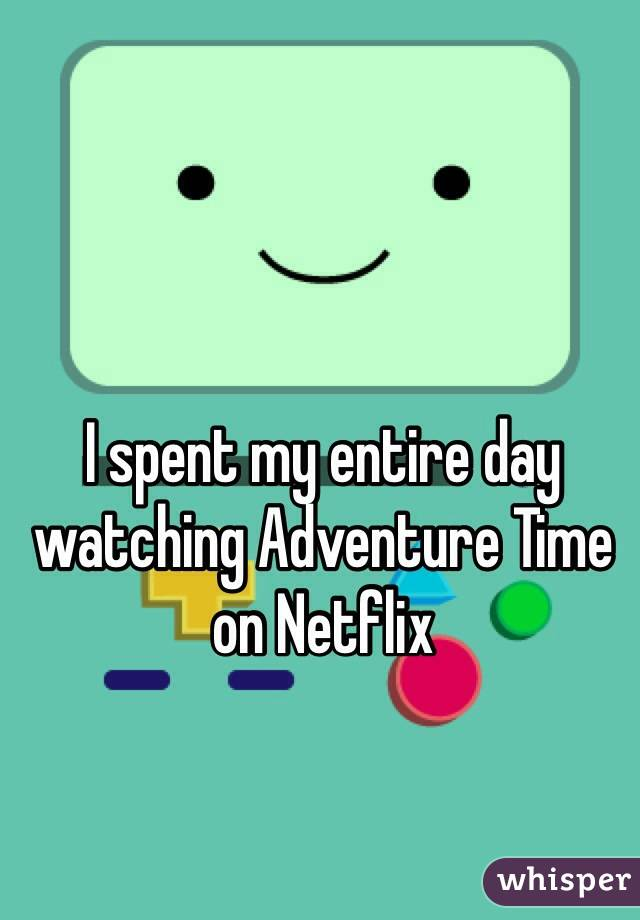 I spent my entire day watching Adventure Time on Netflix