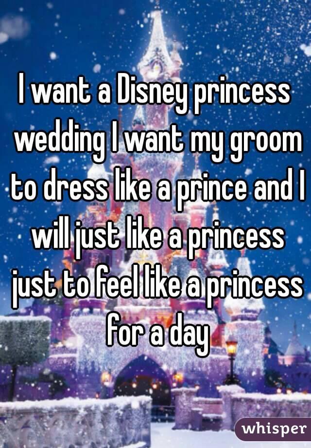 I want a Disney princess wedding I want my groom to dress like a prince and I will just like a princess just to feel like a princess for a day