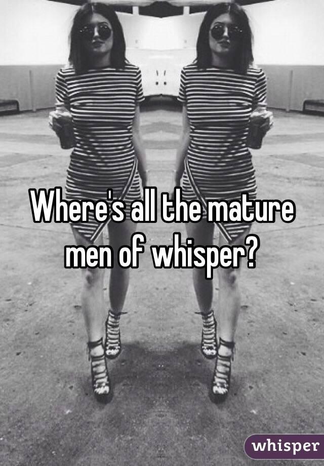 Where's all the mature men of whisper?