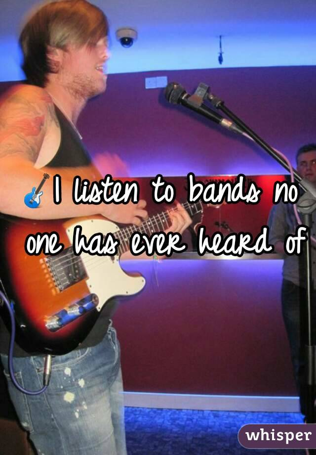 🎸I listen to bands no one has ever heard of