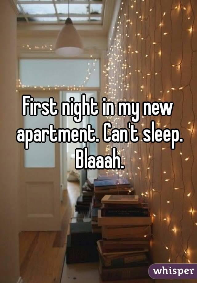 First night in my new apartment. Can't sleep. Blaaah.
