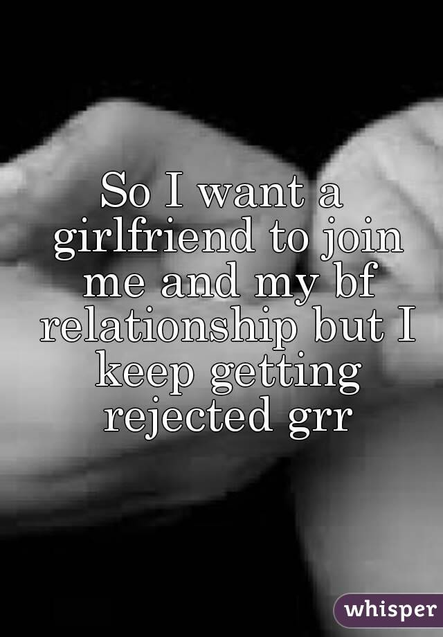 So I want a girlfriend to join me and my bf relationship but I keep getting rejected grr