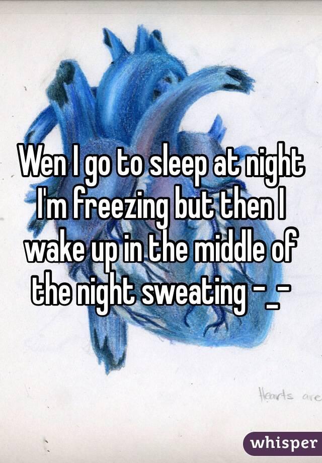 Wen I go to sleep at night I'm freezing but then I wake up in the middle of the night sweating -_-