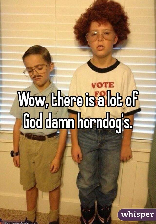 Wow, there is a lot of God damn horndog's.