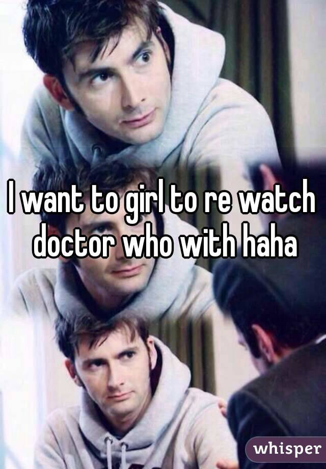 I want to girl to re watch doctor who with haha
