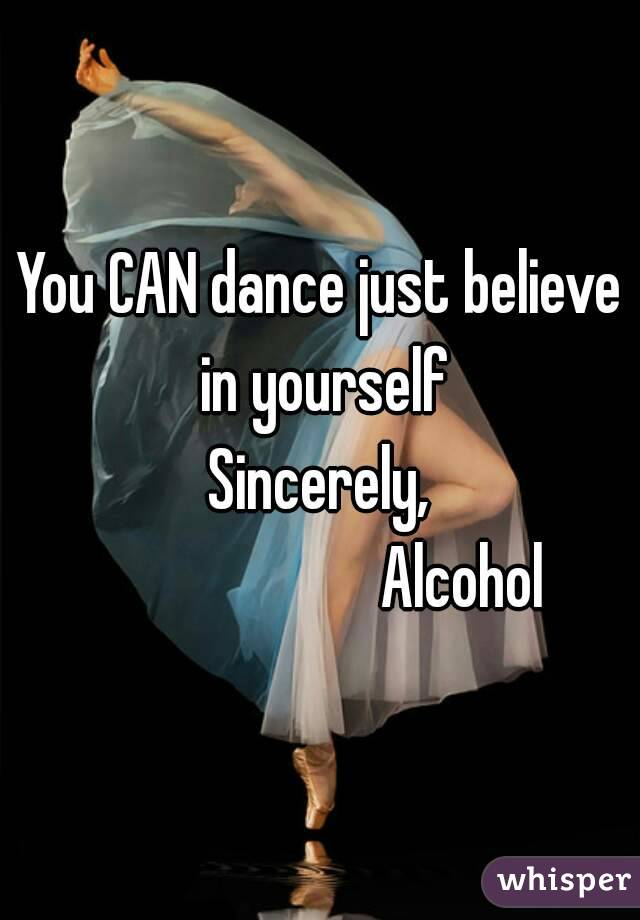 You CAN dance just believe in yourself Sincerely,                       Alcohol