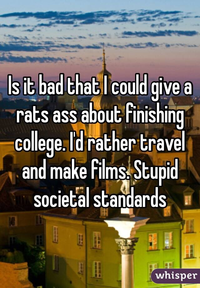 Is it bad that I could give a rats ass about finishing college. I'd rather travel and make films. Stupid societal standards