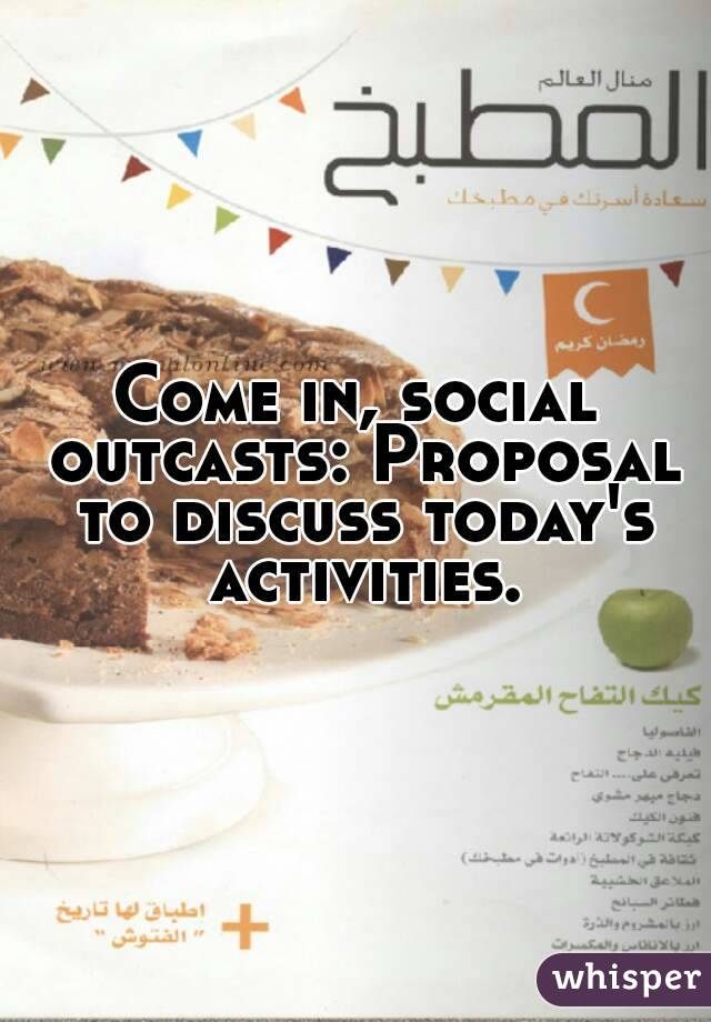 Come in, social outcasts: Proposal to discuss today's activities.