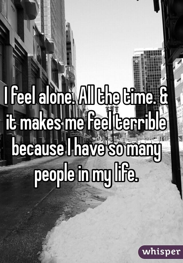 I feel alone. All the time. & it makes me feel terrible because I have so many people in my life.
