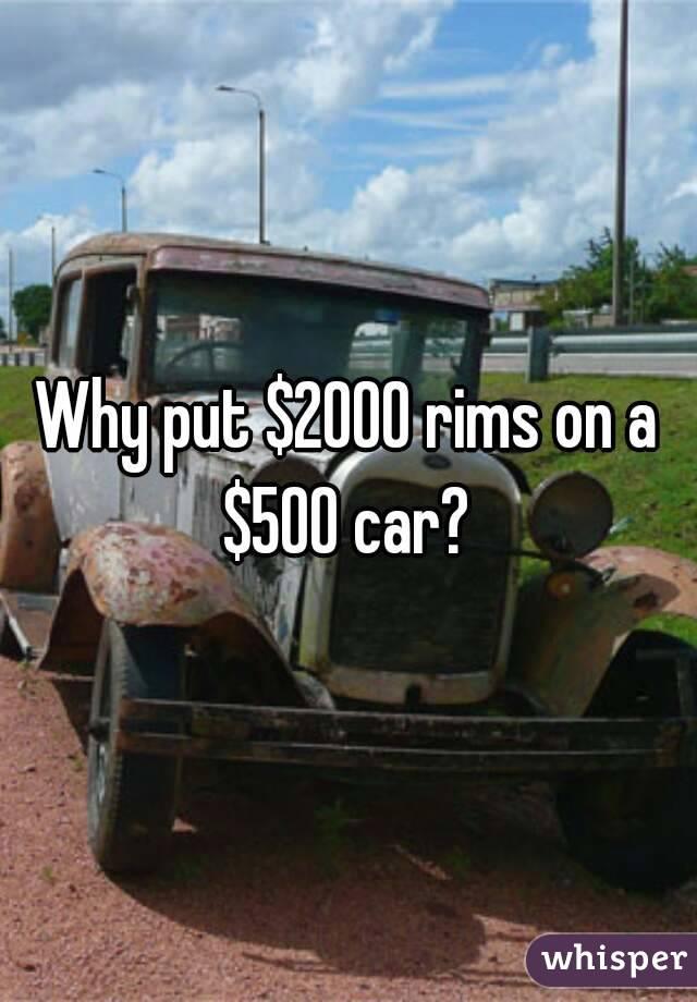 Why put $2000 rims on a $500 car?