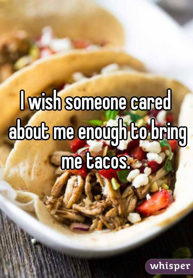 I wish someone cared about me enough to bring me tacos.