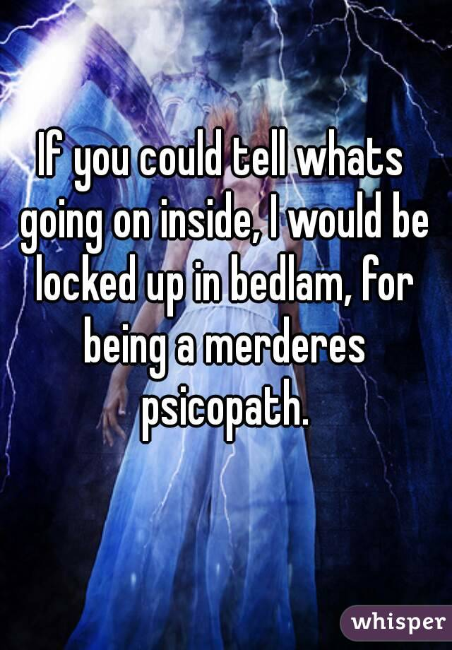 If you could tell whats going on inside, I would be locked up in bedlam, for being a merderes psicopath.