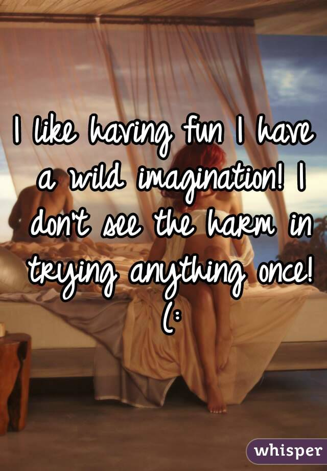 I like having fun I have a wild imagination! I don't see the harm in trying anything once! (: