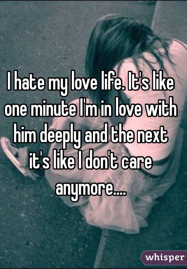 I hate my love life. It's like one minute I'm in love with him deeply and the next it's like I don't care anymore....