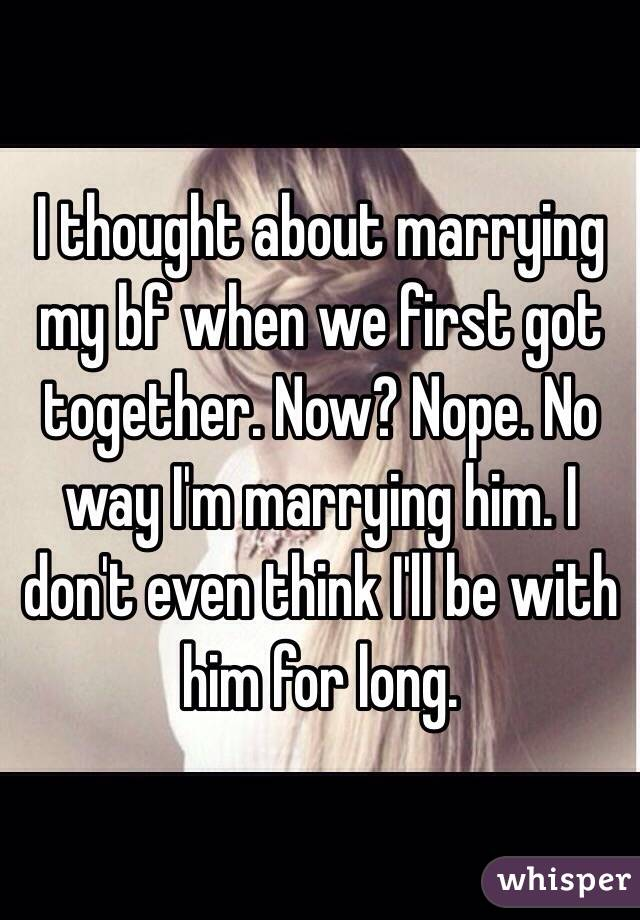 I thought about marrying my bf when we first got together. Now? Nope. No way I'm marrying him. I don't even think I'll be with him for long.
