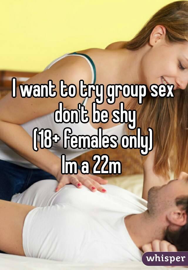 I want to try group sex don't be shy (18+ females only) Im a 22m